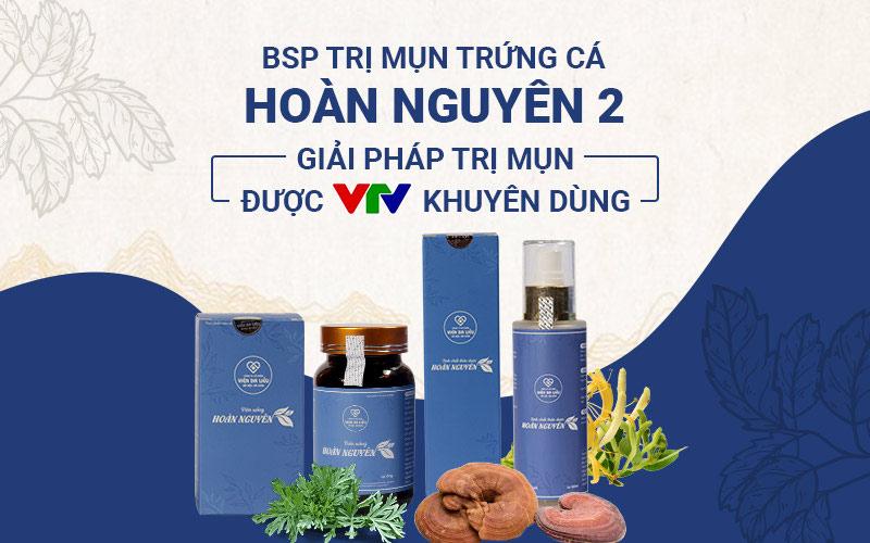 Bộ sản phẩm Mụn trứng cá Hoàn Nguyên được VTV2 đánh giá cao về hiệu quả và chất lượng
